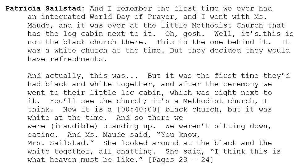 "Patricia Sailstad: And I remember the first time we ever had an integrated World Day of Prayer, and I went with Ms. Maude, and it was over at the little Methodist Church that has the log cabin next to it.  Oh, gosh.  Well, it's…this is not the black church there.  This is the one behind it.  It was a white church at the time. But they decided they would have refreshments.    And actually, this was...  But it was the first time they'd had black and white together, and after the ceremony we went to their little log cabin, which was right next to it.  You'll see the church; it's a Methodist church, I think.  Now it is a [00:40:00] black church, but it was white at the time.  And so there we were (inaudible) standing up.  We weren't sitting down, eating.  And Ms. Maude said, ""You know, Mrs. Sailstad.""  She looked around at the black and the white together, all chatting.  She said, ""I think this is what heaven must be like."" [Pages 23 – 24]"