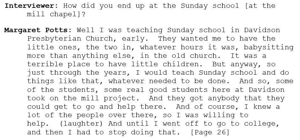 Interviewer: How did you end up at the Sunday school [at the mill chapel]?   Margaret Potts: Well I was teaching Sunday school in Davidson Presbyterian Church, early.  They wanted me to have the little ones, the two in, whatever hours it was, babysitting more than anything else, in the old church.  It was a terrible place to have little children.  But anyway, so just through the years, I would teach Sunday school and do things like that, whatever needed to be done.  And so, some of the students, some real good students here at Davidson took on the mill project.  And they got anybody that they could get to go and help there.  And of course, I knew a lot of the people over there, so I was willing to help.  (laughter) And until I went off to go to college, and then I had to stop doing that.  [Page 26]