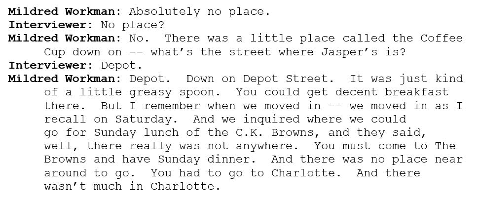 Mildred Workman: Absolutely no place.    Interviewer: No place?  Mildred Workman: No.  There was a little place called the Coffee Cup down on -- what's the street where Jasper's is?  Interviewer: Depot.  Mildred Workman: Depot.  Down on Depot Street.  It was just kind of a little greasy spoon.  You could get decent breakfast there.  But I remember when we moved in -- we moved in as I recall on Saturday.  And we inquired where we could go for Sunday lunch of the C.K. Browns, and they said, well, there really was not anywhere.  You must come to The Browns and have Sunday dinner.  And there was no place near around to go.  You had to go to Charlotte.  And there wasn't much in Charlotte.